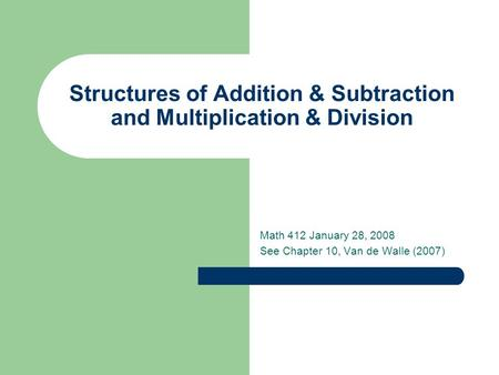 Structures of Addition & Subtraction and Multiplication & Division Math 412 January 28, 2008 See Chapter 10, Van de Walle (2007)