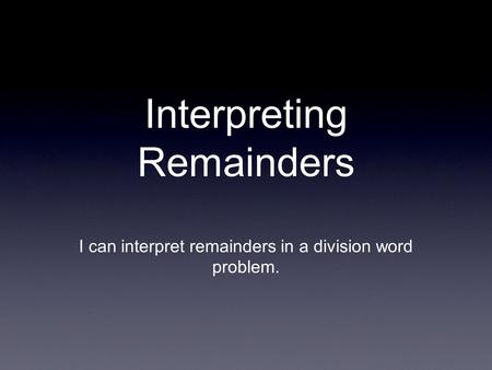 Interpreting Remainders I can interpret remainders in a division word problem.