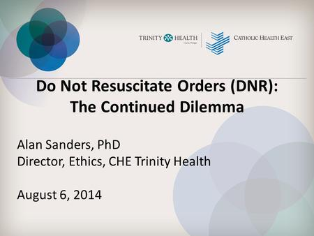 Do Not Resuscitate Orders (DNR): The Continued Dilemma Alan Sanders, PhD Director, Ethics, CHE Trinity Health August 6, 2014.