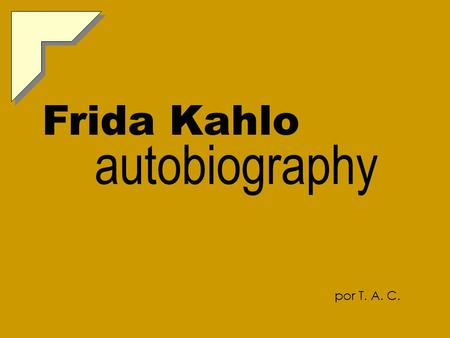 Frida Kahlo autobiography por T. A. C.. Frida Kahlo autobiography I am not sick. I am broken. But I am happy as long as I can paint.