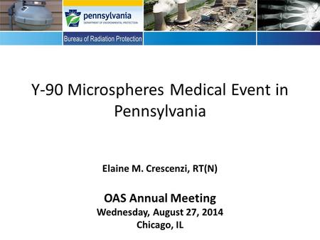 Y-90 Microspheres Medical Event in Pennsylvania Elaine M. Crescenzi, RT(N) OAS Annual Meeting Wednesday, August 27, 2014 Chicago, IL.