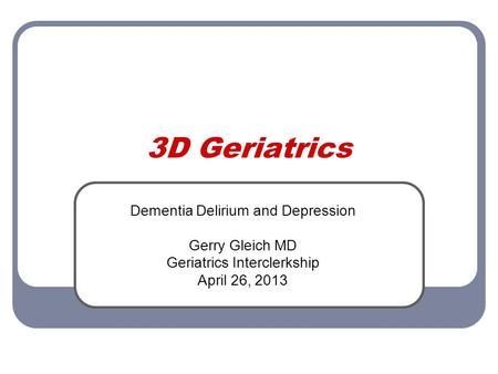 3D Geriatrics Dementia Delirium and Depression Gerry Gleich MD Geriatrics Interclerkship April 26, 2013.