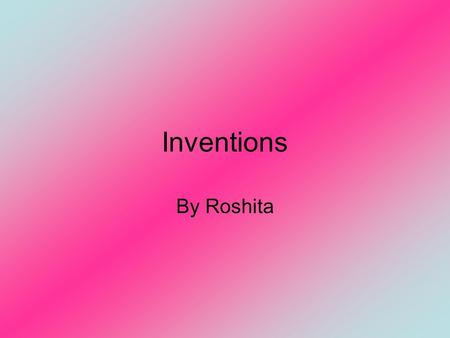 Inventions By Roshita.