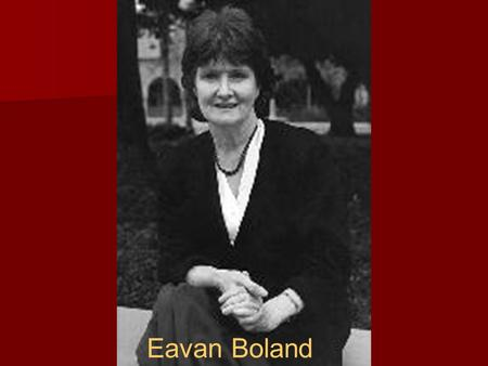 Eavan Boland. Brief History Born in Dublin, Ireland 1944 to Frederick Boland a career diplomat who later became the U.N. President and Frances Kelly a.