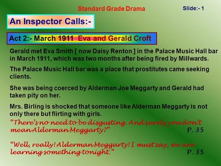 Standard Grade Drama Slide:- 1 An Inspector Calls:- Act 2:- March 1911 Eva and Gerald Croft Gerald met Eva Smith [ now Daisy Renton ] in the Palace Music.