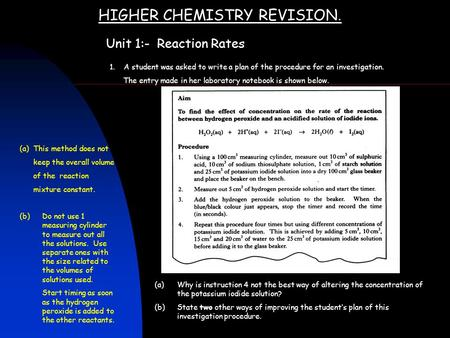 HIGHER CHEMISTRY REVISION. Unit 1:- Reaction Rates 1. A student was asked to write a plan of the procedure for an investigation. The entry made in her.