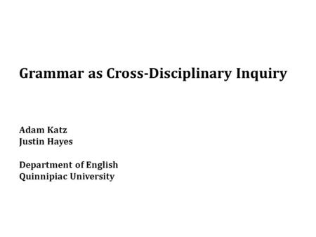Grammar as Cross-Disciplinary Inquiry Adam Katz Justin Hayes Department of English Quinnipiac University.