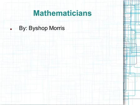 Mathematicians By: Byshop Morris. Pythagoras of Samos Greek Mathematician Pythagoras is considered by some to be one of the first great mathematicians.
