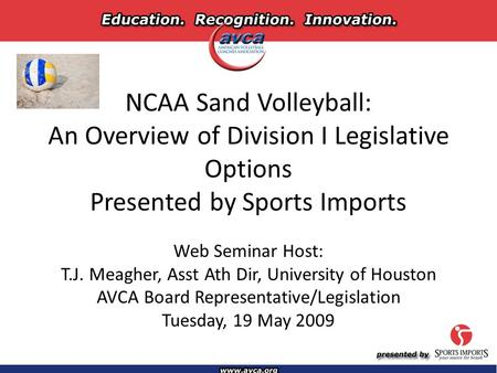 NCAA Sand Volleyball: An Overview of Division I Legislative Options Presented by Sports Imports Web Seminar Host: T.J. Meagher, Asst Ath Dir, University.