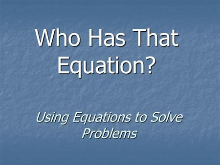 Using Equations to Solve Problems Who Has That Equation?