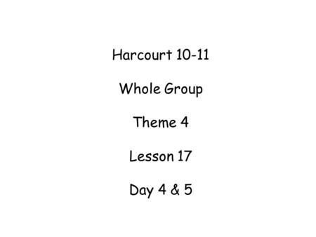 Harcourt 10-11 Whole Group Theme 4 Lesson 17 Day 4 & 5.