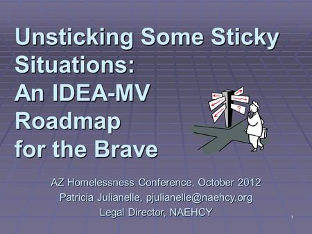 1 Unsticking Some Sticky Situations: An IDEA-MV Roadmap for the Brave AZ Homelessness Conference, October 2012 Patricia Julianelle,