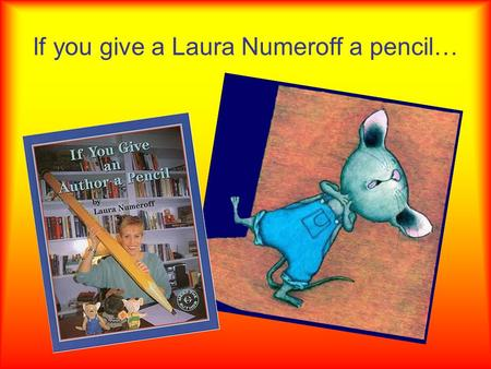 If you give a Laura Numeroff a pencil…. …she will write a book…