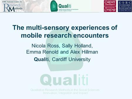 The multi-sensory experiences of mobile research encounters Nicola Ross, Sally Holland, Emma Renold and Alex Hillman Qualiti, Cardiff University.