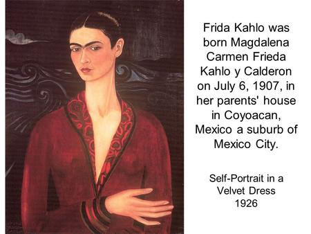Frida Kahlo was born Magdalena Carmen Frieda Kahlo y Calderon on July 6, 1907, in her parents' house in Coyoacan, Mexico a suburb of Mexico City. Self-Portrait.