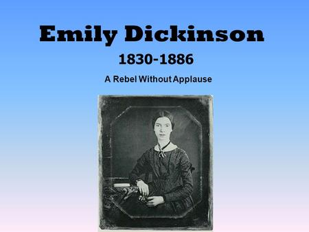 Emily Dickinson 1830-1886 A Rebel Without Applause.