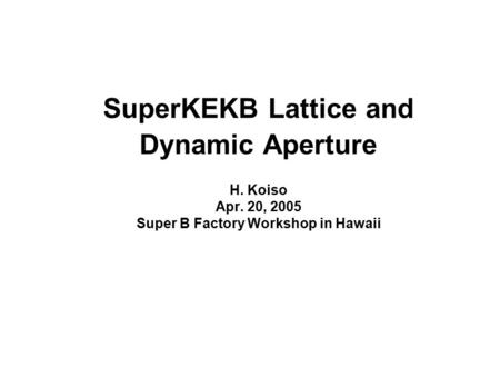 SuperKEKB Lattice and Dynamic Aperture H. Koiso Apr. 20, 2005 Super B Factory Workshop in Hawaii.