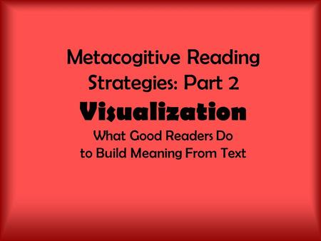 Metacogitive Reading Strategies: Part 2 Visualization What Good Readers Do to Build Meaning From Text.