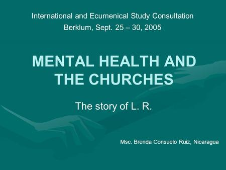 MENTAL HEALTH AND THE CHURCHES The story of L. R. International and Ecumenical Study Consultation Berklum, Sept. 25 – 30, 2005 Msc. Brenda Consuelo Ruiz,