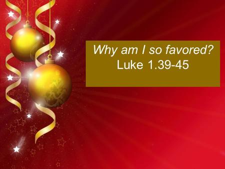 Why am I so favored? Luke 1.39-45. I'm so confused!