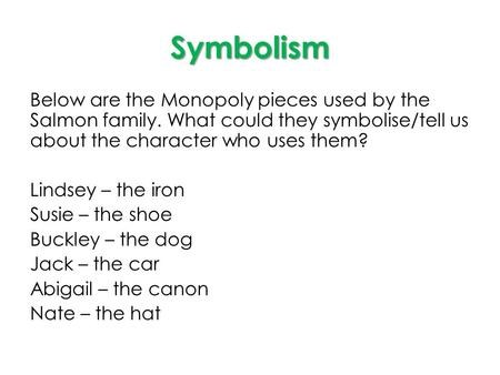 Symbolism Below are the Monopoly pieces used by the Salmon family. What could they symbolise/tell us about the character who uses them? Lindsey – the iron.