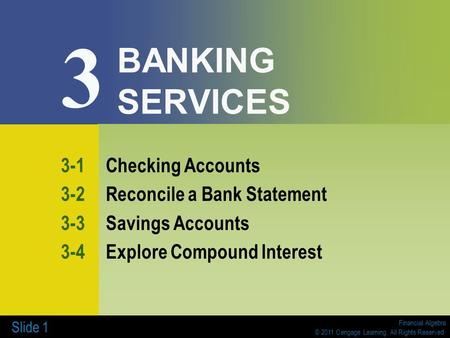 Financial Algebra © 2011 Cengage Learning. All Rights Reserved. Slide 1 BANKING SERVICES 3-1Checking Accounts 3-2Reconcile a Bank Statement 3-3Savings.