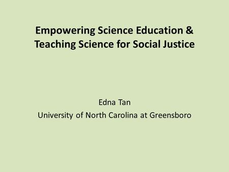 Empowering Science Education & Teaching Science for Social Justice Edna Tan University of North Carolina at Greensboro.