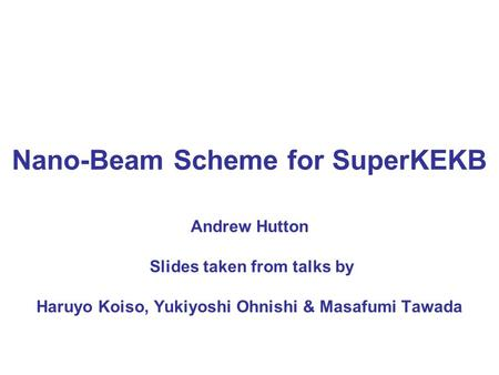 Nano-Beam Scheme for SuperKEKB Andrew Hutton Slides taken from talks by Haruyo Koiso, Yukiyoshi Ohnishi & Masafumi Tawada.