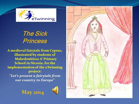 The Sick Princess A medieval fairytale from Cyprus, illustrated by students of Makedonitissa A' Primary School in Nicosia, for the implementation of the.