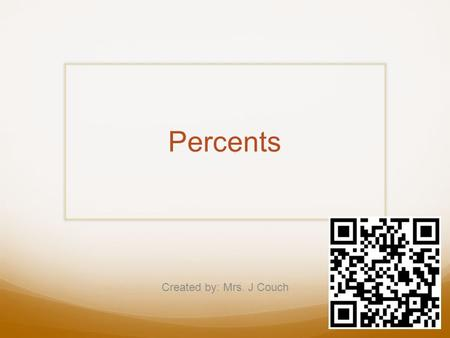 Percents Created by: Mrs. J Couch. Percents A percent is a rate out of 100 Ex. 36/100 = 36% Percent Problems Solve using: -the is/of model -a double number.