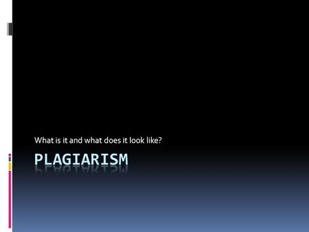 What is it and what does it look like?. Definition of Plagiarism  Plagiarism is:  To steal the words or ideas of another person  To pass off the words.