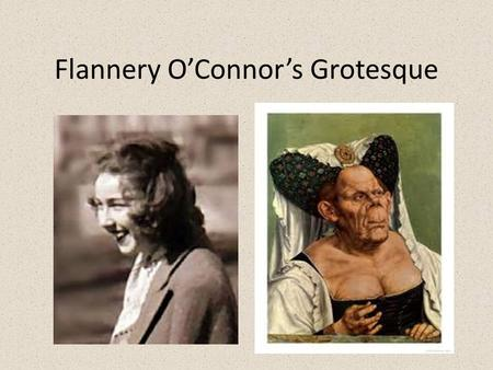 Flannery O'Connor's Grotesque. What is grotesque literature? Combination of tragedy and comedy Unsympathetic characters Exaggeration and distortion Physical.