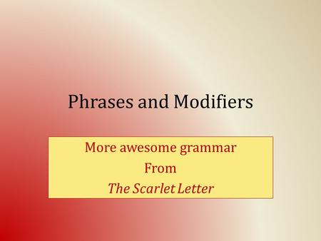 Phrases and Modifiers More awesome grammar From The Scarlet Letter.