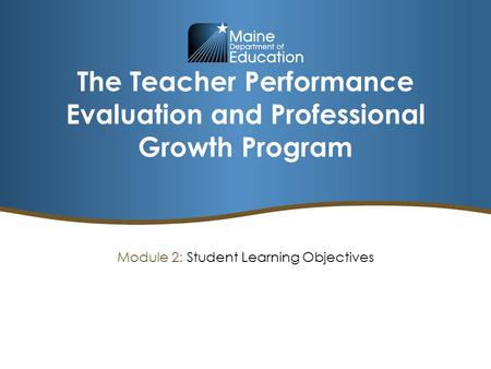 The Teacher Performance Evaluation and Professional Growth Program Module 2: Student Learning Objectives.
