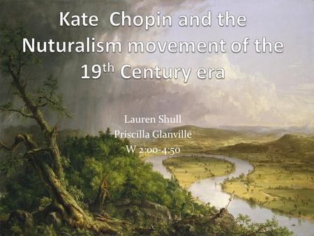 Lauren Shull Priscilla Glanville W 2:00-4:50. Kate Chopin's stories reflected naturalism. Kate Chopin's stories were about normal everyday people living.