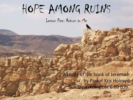 HOPE AMONG RUINS Lesson Five: Return to Me A study of the book of Jeremiah by Pastor Kris Holroyd Sunday evenings at 6:00 p.m.