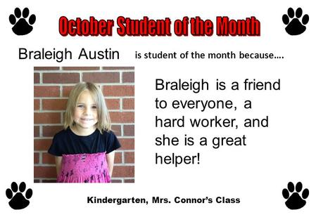 Is student of the month because…. Braleigh is a friend to everyone, a hard worker, and she is a great helper! Kindergarten, Mrs. Connor's Class Braleigh.