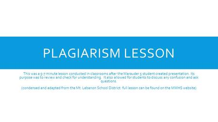 PLAGIARISM LESSON This was a 5-7 minute lesson conducted in classrooms after the Marauder 5 student created presentation. Its purpose was to review and.