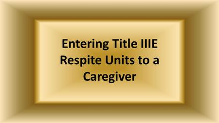 Entering Title IIIE Respite Units to a Caregiver.