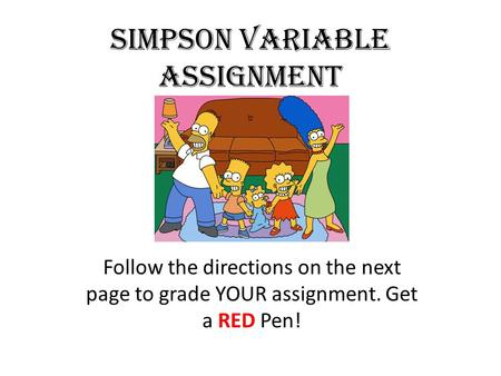 Simpson Variable Assignment Follow the directions on the next page to grade YOUR assignment. Get a RED Pen!