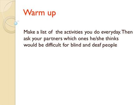 Warm up Make a list of the activities you do everyday. Then ask your partners which ones he/she thinks would be difficult for blind and deaf people.