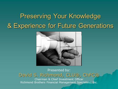 Preserving Your Knowledge & Experience for Future Generations Presented by: David S. Richmond, CLU®, ChFC® Chairman & Chief Investment Officer Richmond.