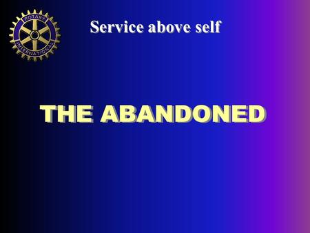 THE ABANDONED Service above self. A long-term Rotary Project Service above self.