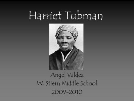 Harriet Tubman Angel Valdez W. Stiern Middle School 2009-2010.