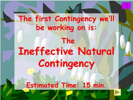 The first Contingency we'll be working on is: The The Ineffective Natural Contingency Estimated Time: 15 min.