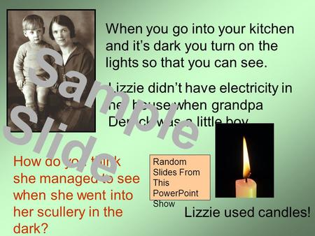 When you go into your kitchen and it's dark you turn on the lights so that you can see. Lizzie didn't have electricity in her house when grandpa Derrick.