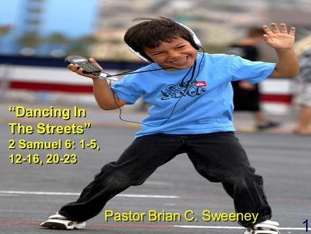"1 ""Dancing In The Streets"" 2 Samuel 6: 1-5, 12-16, 20-23 ""Dancing In The Streets"" 2 Samuel 6: 1-5, 12-16, 20-23 Pastor Brian C. Sweeney."