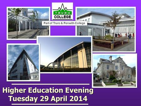 Higher Education Evening Tuesday 29 April 2014 Part of Truro & Penwith College.