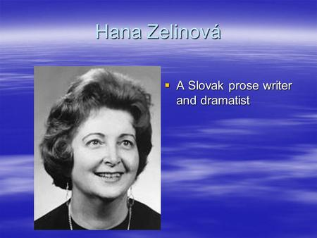 Hana Zelinová  A Slovak prose writer and dramatist.