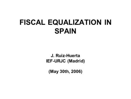 FISCAL EQUALIZATION IN SPAIN J. Ruiz-Huerta IEF-URJC (Madrid) (May 30th, 2006)